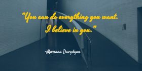 YOU CAN DO EVERYTHING YOU WANT. I BELIEVE IN YOU. MARIANA